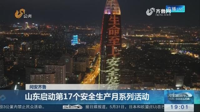 【问安齐鲁】山东启动第17个安全生产月系列活动
