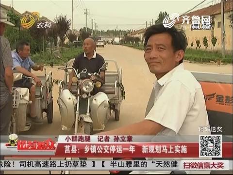 【小群跑腿】莒县:乡镇公交停运一年 新规划马上实施