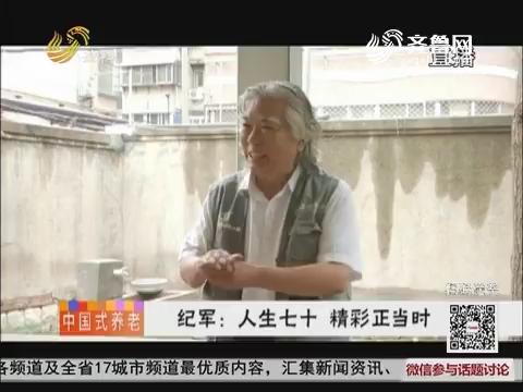 【中国式养老】纪军:人生七十 精彩正当时