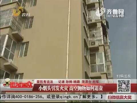 【荣凯有说法】菏泽:小烟头引发火灾 高空抛物如何追责