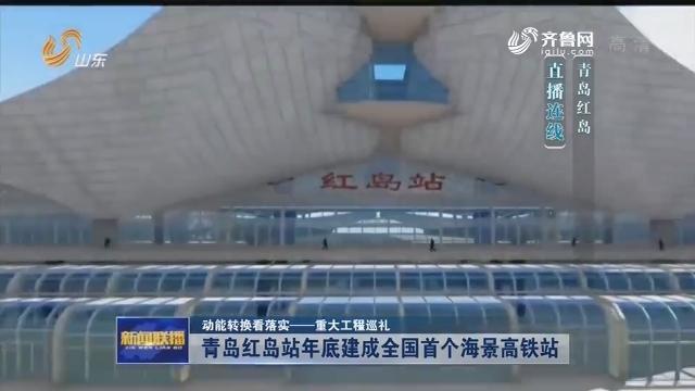 转换看落实——重大工程巡礼】青岛红岛站年底建成全国首个海景高铁站