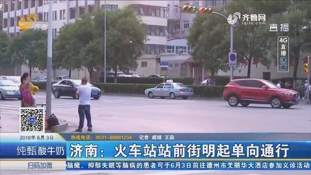 【4G直播】济南:火车站站前街6月4日起单向通行