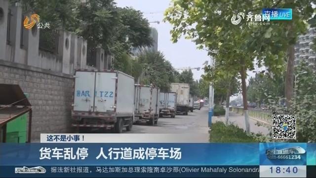 【这不是小事!】济南:货车乱停 人行道成停车场