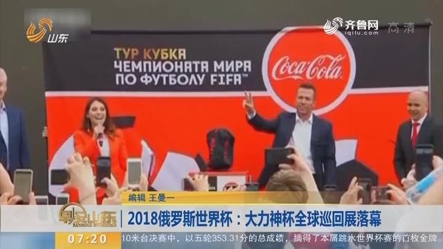 2018俄罗斯世界杯:大力神杯全球巡回展落幕