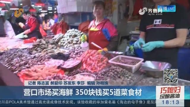 【在青岛 观上合】营口市场买海鲜 350块钱买5道菜食材