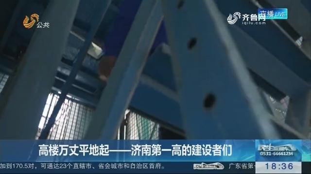 【奋斗者的故事】高楼万丈平地起——济南第一高的建设者们