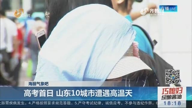 【海丽气象吧】高考首日 山东10城市遭遇高温天