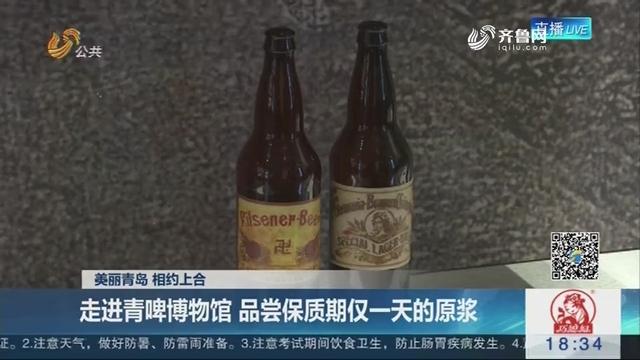 【美丽青岛 相约上合】走进青啤博物馆 品尝保质期仅一天的原浆