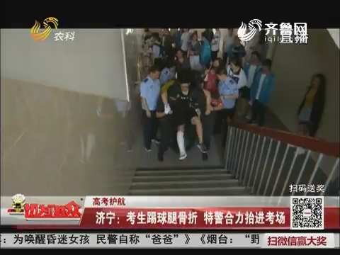 【高考护航】济宁:考生踢球腿骨折 特警合力抬进考场