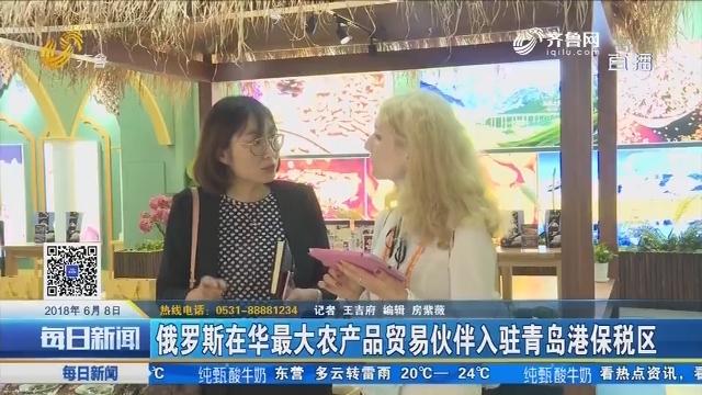 俄罗斯在华最大农产品贸易伙伴入驻青岛港保税区