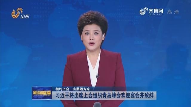 【相约上合·有朋远方来】习近平将出席上海合作组织青岛峰会欢迎宴会并致辞