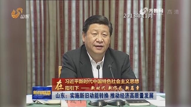 【在习近平新时代中国特色社会主义思想指引下——新时代 新作为 新篇章】山东:实施新旧动能转换 推动经济高质量发展
