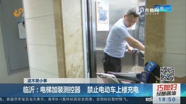 【这不是小事】临沂:电梯加装测控器 禁止电动车上楼充电