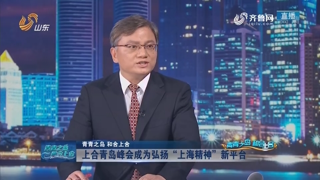 【青青之岛 和合上合】上海合作组织青岛峰会特别报道