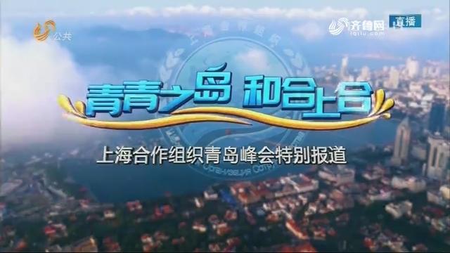 【青青之岛 和合上合】上海合作组织青岛峰会特别报道完整版20180610