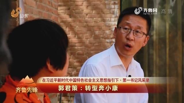 20180610《齐鲁先锋》:在习近平新时代中国特色社会主义思想指引下·第一书记风采录 郭君策——转型奔小康