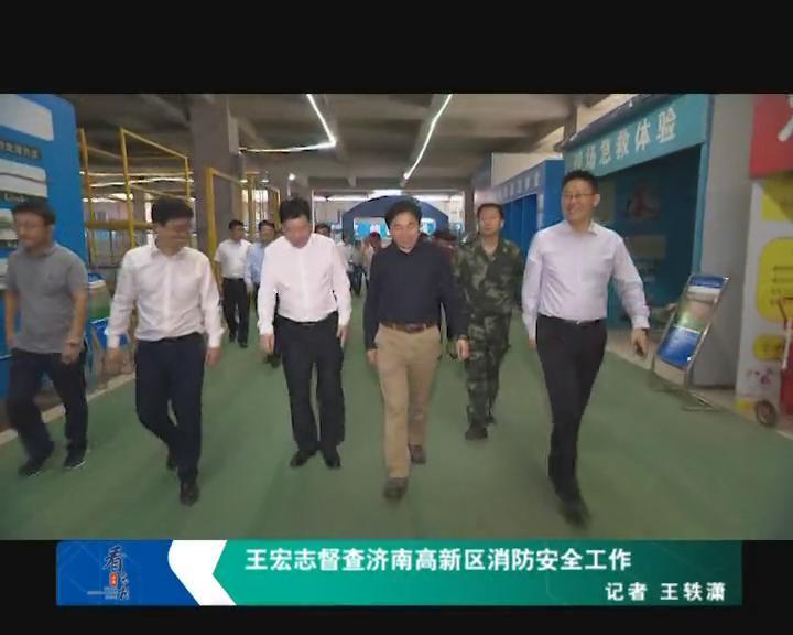 王宏志督查济南高新区消防安全工作