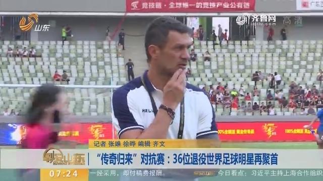 """""""传奇归来""""对抗赛:36位退役世界足球明星再聚首"""