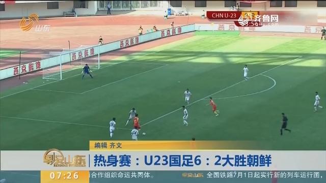 热身赛:U23国足6:2大胜朝鲜