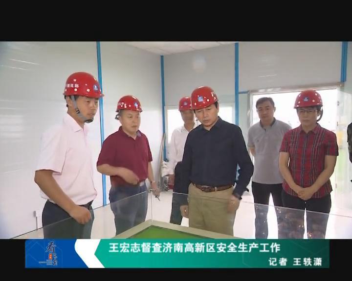 王宏志督查济南高新区安全生产工作