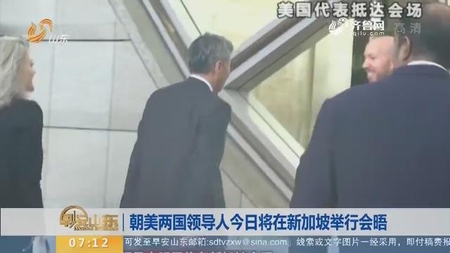【昨夜今晨】朝美两国领导人6月12日将在新加坡举行会晤_早安山东_山东卫视_山东网络台_齐鲁网