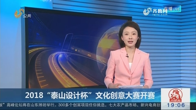 """2018""""泰山设计杯""""文化创意大赛开赛"""