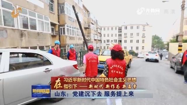 【在习近平新时代中国特色社会主义思想指引下——新时代 新作为 新篇章】山东:党建沉下去 服务提上来