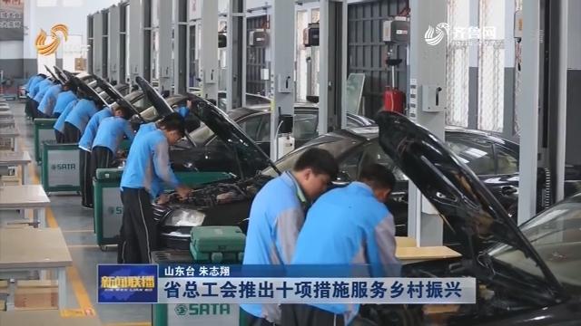 省总工会推出十项措施服务乡村振兴