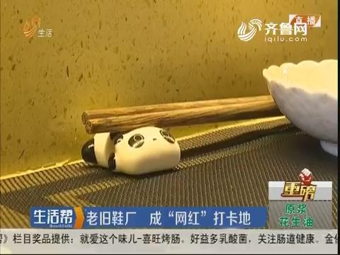 """【重磅】烟台:老旧鞋厂 成""""网红""""打卡地"""