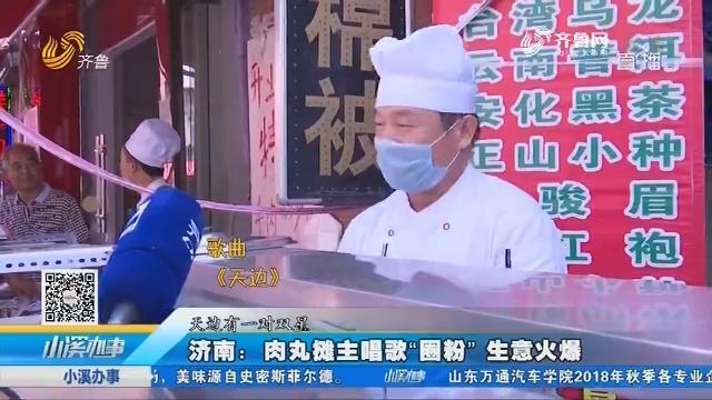 """济南:肉丸摊主唱歌""""圈粉"""" 生意火爆"""