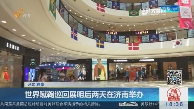 世界蹴鞠巡回展明后两天在济南举办