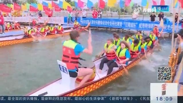 【假期出游】威海南海新区:中外赛龙舟 喜迎端午节