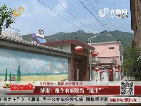 """【乡村振兴·我的乡村慢生活】济南:租个农家院当""""地主"""""""