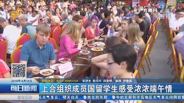 淄博:上合组织成员国留学生感受浓浓端午情