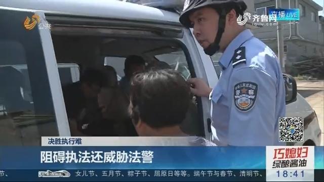 【决胜执行难】临沂:阻碍执法还威胁法警