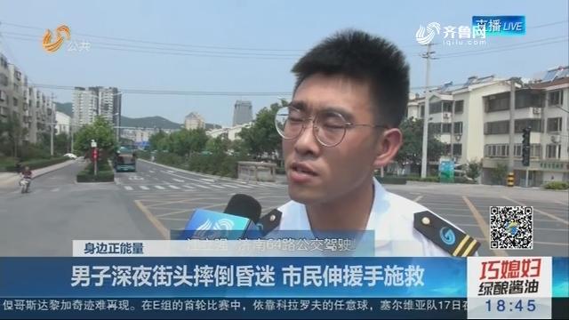 【身边正能量】济南:男子深夜街头摔倒昏迷 市民伸援手施救