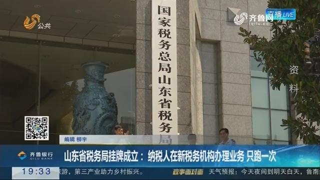 【跑政事】山东省税务局挂牌成立:纳税人在新税务机构办理业务 只跑一次