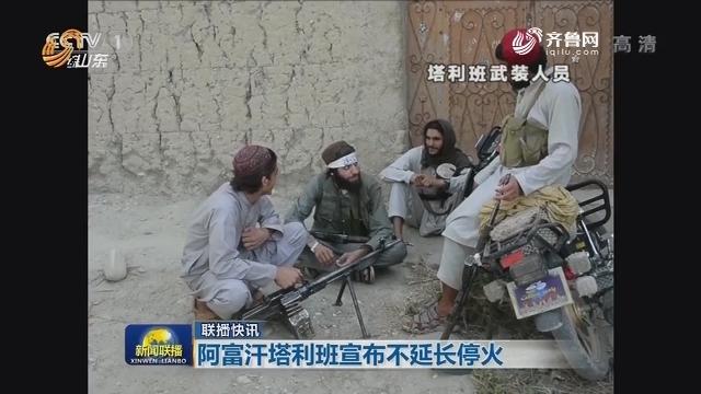 联播快讯:阿富汗塔利班宣布不延长停火