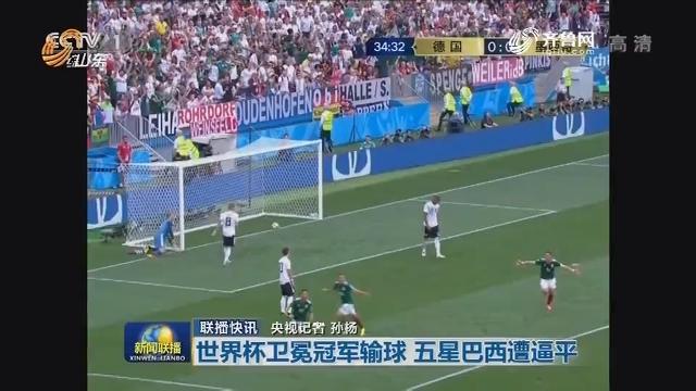 联播快讯:世界杯卫冕冠军输球 五星巴西遭逼平