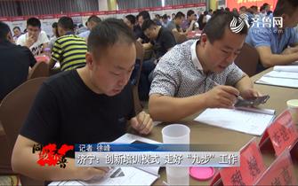 """《问安齐鲁》06-16播出:《济宁:创新培训模式 走好""""九步""""工作》"""