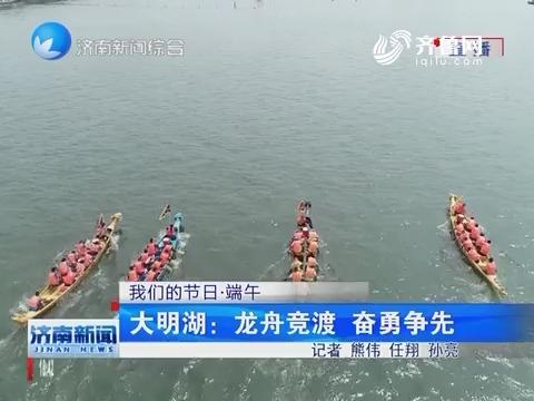 【我们的节日·端午】大明湖:龙舟竞渡 奋勇争先