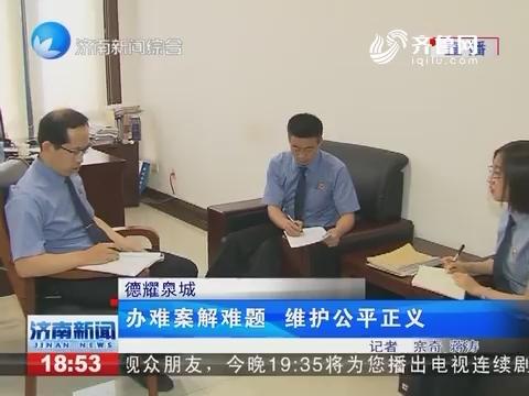 德耀泉城:办难案解难题 维护公平正义
