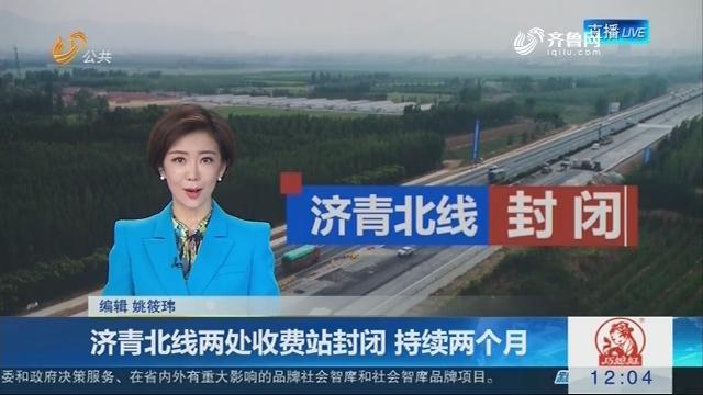 济青北线两处收费站封闭 持续两个月