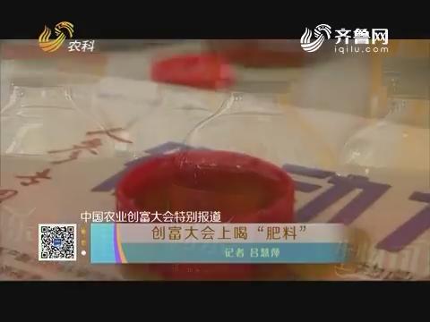 """中国农业创富大会特别报道:创富大会上喝""""肥料"""""""