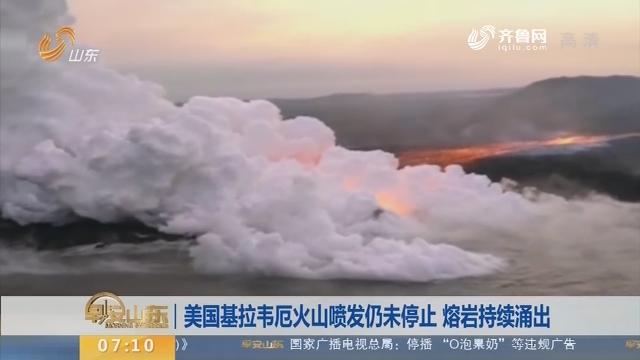 【昨夜今晨】美国基拉韦厄火山喷发仍未停止 熔岩持续涌出