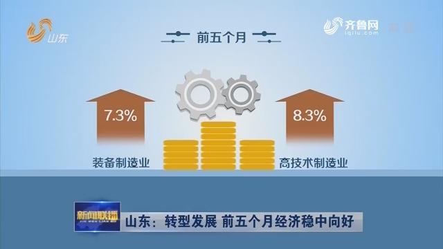 山东:转型发展 前五个月经济稳中向好
