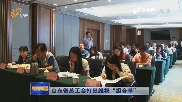 """山东省总工会打出维权""""组合拳"""""""