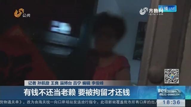 【决胜执行难】淄博:有钱不还当老赖 要被拘留才还钱