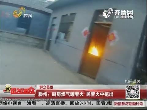 【群众英雄】滕州:厨房煤气罐着火 民警火中拖出