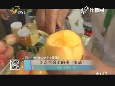 """中国农业创富大会特别报道 创富大会上的桃""""贵族"""""""